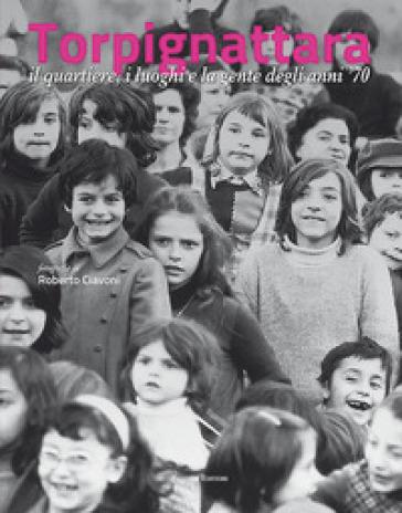 Torpignattara. Il quartiere, i luoghi e la gente degli anni '70 - Roberto Ciavoni   Rochesterscifianimecon.com