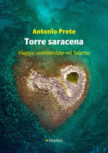 Torre saracena. Viaggio sentimentale nel Salento - Antonio Prete |