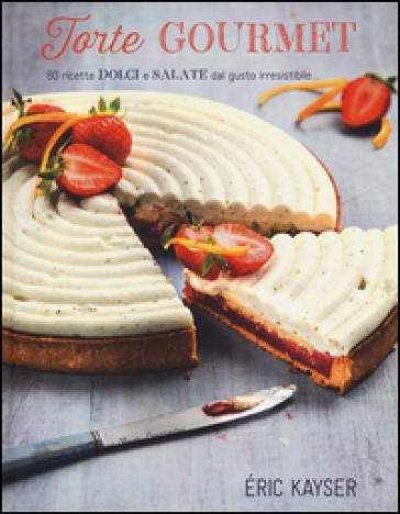 Torte gourmet. 80 ricette dolci e salate dal gusto irresistibile.... Ediz. illustrata - Eric Kayser pdf epub