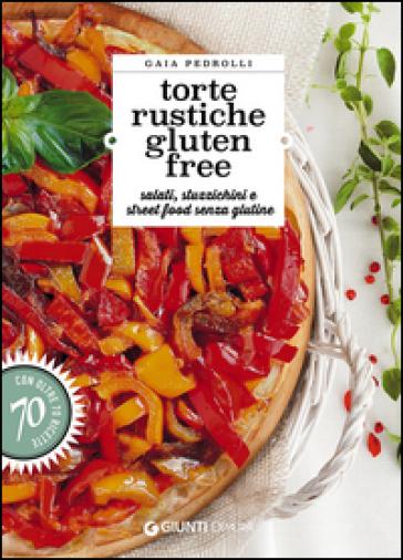 Torte rustiche gluten free. Salati, stuzzichini e street food senza glutine. Con oltre 70 ricette - Gaia Pedrolli  