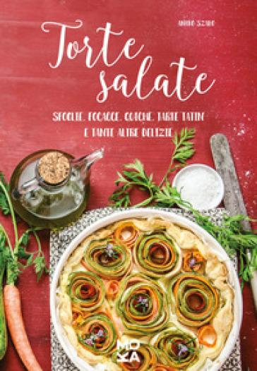Torte salate. Sfoglie, focacce, quiche, tarte tatin e tante altre delizie - Aniko Szabo   Thecosgala.com