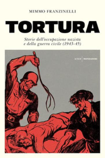 Tortura. Storia dell'occupazione nazista e della guerra civile (1943-45) - Mimmo Franzinelli |