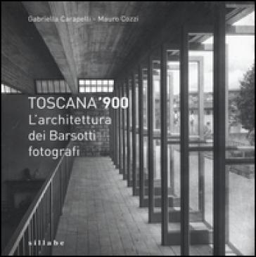 Toscana '900. L'architettura dei Barsotti fotografi. Ediz. illustrata - Gabriella Carapelli | Rochesterscifianimecon.com