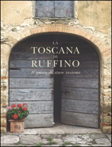 La Toscana di Ruffino. Il gusto di stare insieme - Francesco Sorelli |