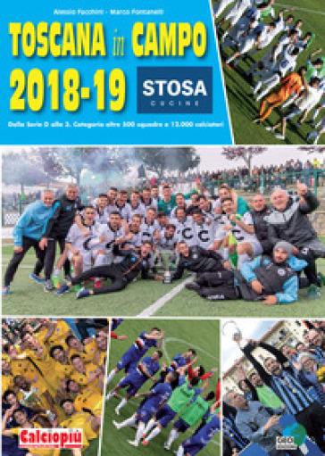 Toscana in campo 2018-19. Dalla serie D alla 3. Categoria oltre 500 squadre e 12.000 calciatori. Ediz. illustrata - Alessio Facchini | Rochesterscifianimecon.com