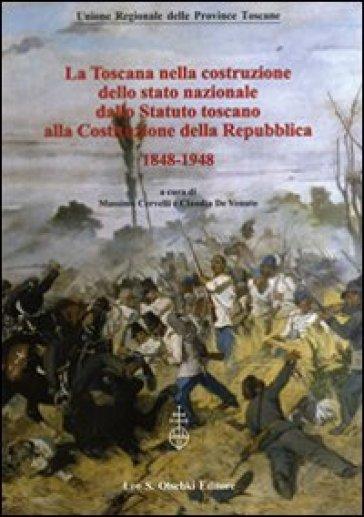 La Toscana nella costruzione dello Stato Nazionale. Dallo Statuto Toscano alla costituzione della Repubblica (1848-1948). Atti del Convegno... (2011) - M. Cervelli |