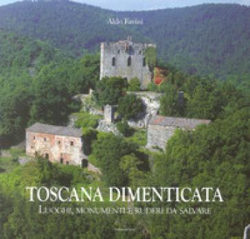 Toscana dimenticata. Luoghi, monumenti e ruderi da salvare - Aldo Favini |