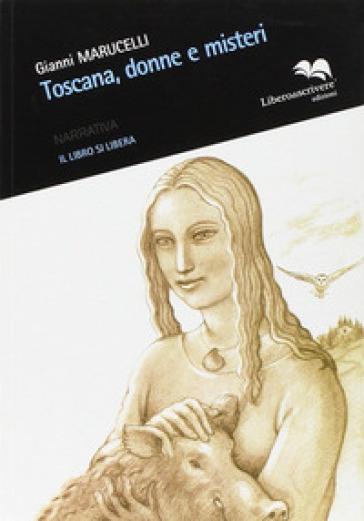 Toscana, donne e misteri - Gianni Maruccelli  