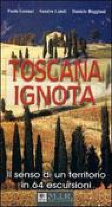 Toscana ignota. Il senso di un territorio in 64 escursioni - Paolo Gennai | Rochesterscifianimecon.com