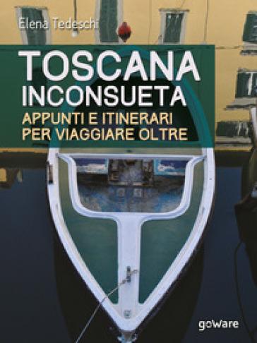 Toscana inconsueta. Appunti e itinerari per viaggiare oltre - Elena Tedeschi |