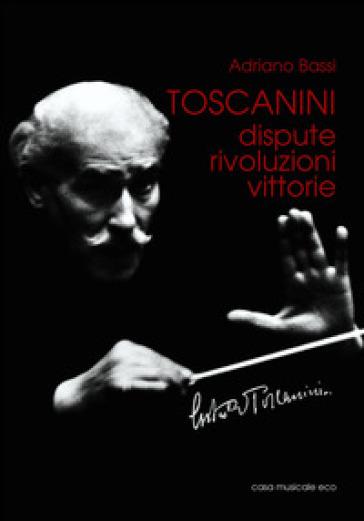 Toscanini. Dispute, rivoluzioni, vittorie - Adriano Bassi |