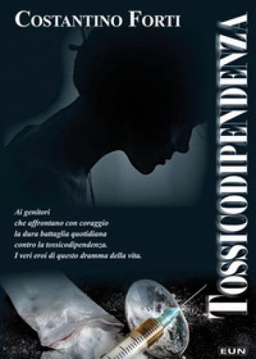 Tossicodipendenza. Come affrontarla, come uscirne - Costantino Forti |
