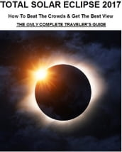 Total Solar Eclipse 2017: How To Beat The Crowds & Get The Best View - The Only Complete Traveler s Guide