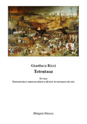 Totentanz. Ovvero fantasie lirico amorose relative all'arte di torturarsi da solo - Gianluca Ricci |