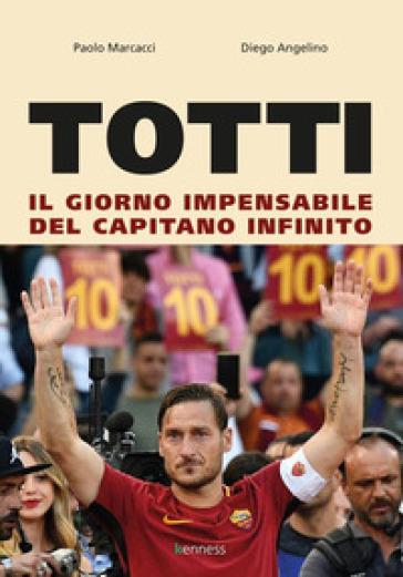 Totti. Il giorno impensabile del capitano infinito - Paolo Marcacci | Thecosgala.com