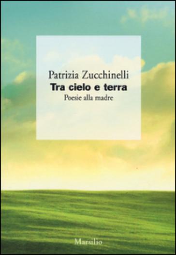 Tra cielo e terra. Poesie alla madre - Patrizia Zucchinelli |