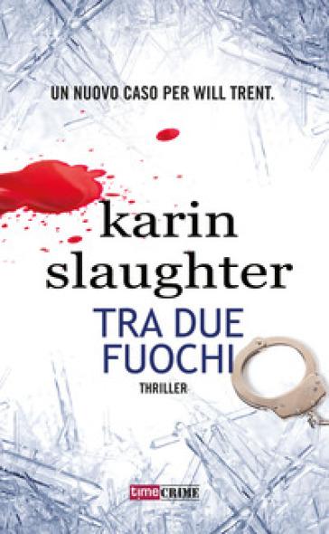 Tra due fuochi - Karin Slaughter | Rochesterscifianimecon.com