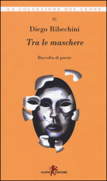 Tra le maschere. Raccolta di poesie - Diego Ribechini |