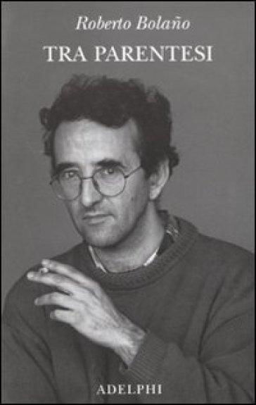 Tra parentesi - Roberto Bolano |