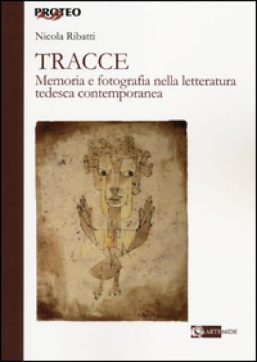 Tracce. Memoria e fotografia nella letteratura tedesca contemporanea - Nicola Ribatti |