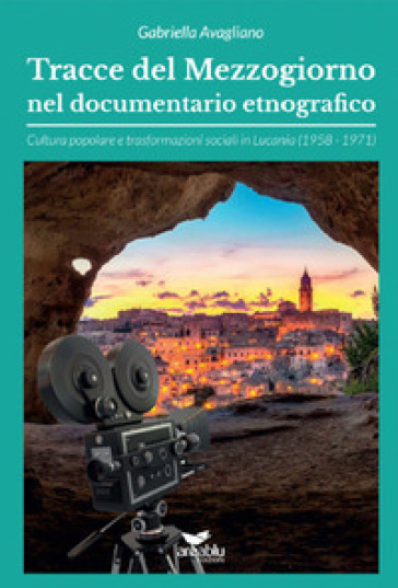 Tracce del Mezzogiorno nel documentario etnografico. Cultura popolare e trasformazioni sociali in Lucania (1958-1971) - Gabriella Avagliano |