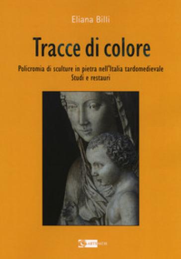 Tracce di colore. Policromia di sculture in pietra nell'Italia tardomedievale. Studi e restauri - Eliana Billi |