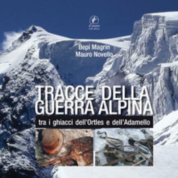 Tracce della guerra alpina tra i ghiacci dell'Ortles e dell'Adamello - Giuseppe Magrin |