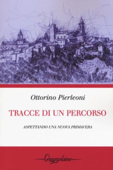 Tracce di un percorso. Aspettando una nuova primavera - Ottorino Pierleoni |