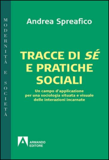 Tracce di sé e pratiche sociali. Un campo d'applicazione per una sociologia situata e visuale delle interazioni incarnate - Andrea Spreafico |