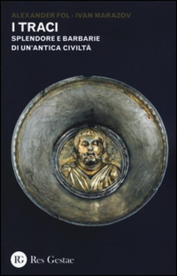 I Traci. Splendore e barbarie di un'antica civiltà - Alexander Fol |