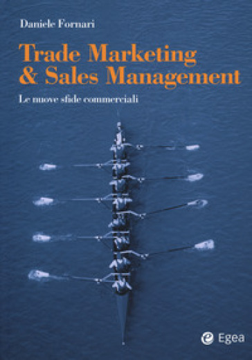 Trade marketing & sales management. Le nuove sfide commerciali - Daniele Fornari |
