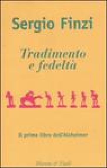 Tradimento e fedeltà. Il primo libro dell'Alzheimer - Sergio Finzi  