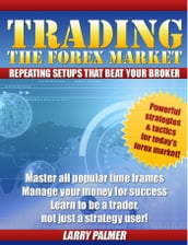 Trading The Forex Market: Repeating Setups That Beat Your Broker!