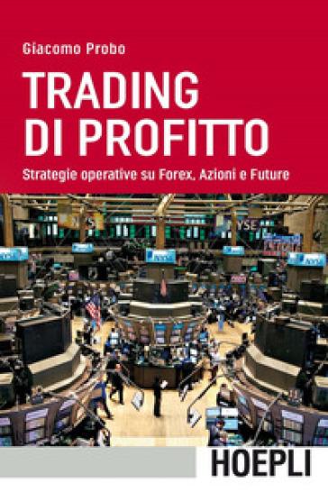 Trading di profitto. Strategie operative su Forex, azioni e future - Giacomo Probo | Jonathanterrington.com