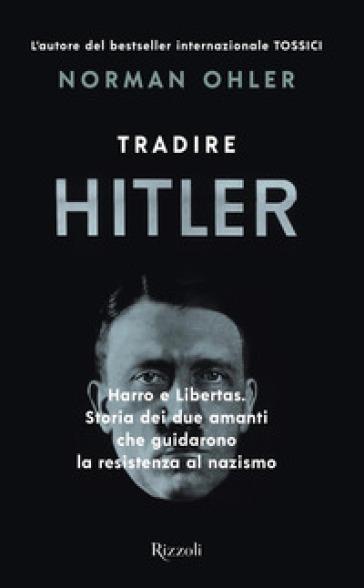 Tradire Hitler. Harro e Libertas. Storia dei due amanti che guidarono la resistenza al nazismo - Norman Ohler | Rochesterscifianimecon.com