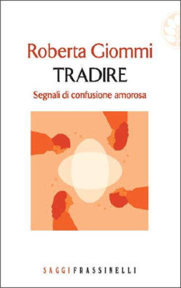 Tradire. Segnali di confusione amorosa - Roberta Giommi  