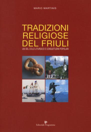 Tradizioni religiose del Friuli. Usi del ciclo liturgico e consuetudini popolari - Mario Martinis |