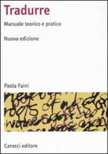 Tradurre. Manuale teorico e pratico - Paola Faini |