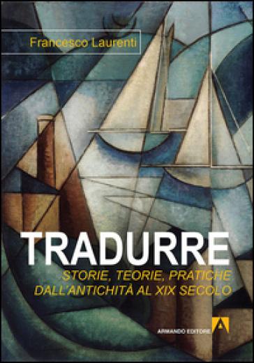 Tradurre. Storie, teorie, pratiche dall'antichità al XIX secolo - Francesco Laurenti |
