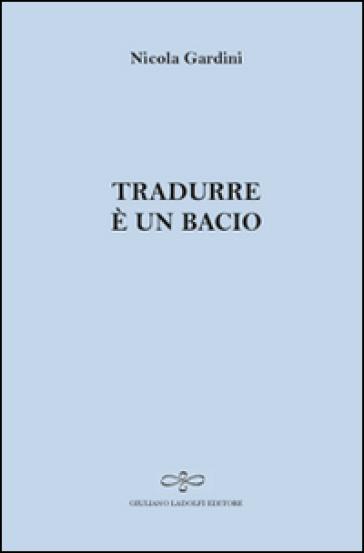 Tradurre è un bacio - Nicola Gardini |