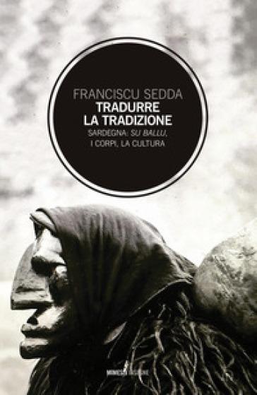 Tradurre la tradizione. Sardegna: su ballu, i corpi, la cultura - Franciscu Sedda |