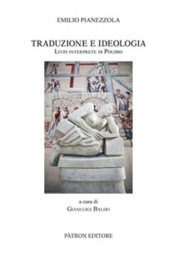 Traduzione e Ideologia. Livio Interprete di Polibio - Emilio Pianezzola  