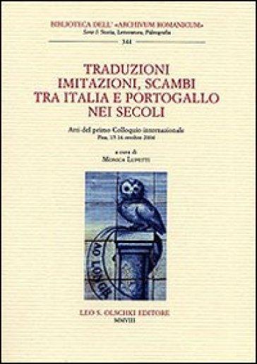 Traduzioni, imitazioni, scambi tra Italia e Portogallo nei secoli. Atti del 1° Colloquio internazionale (Pisa, 15-16 ottobre 2004) - M. Lupetti |