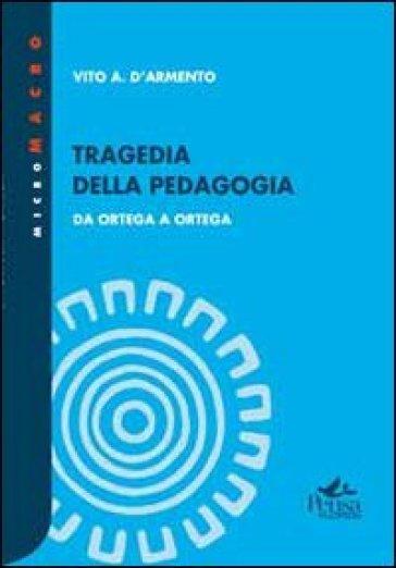Tragedia della pedagogia. Da Ortega a Ortega - Vito A. D'Armento   Rochesterscifianimecon.com