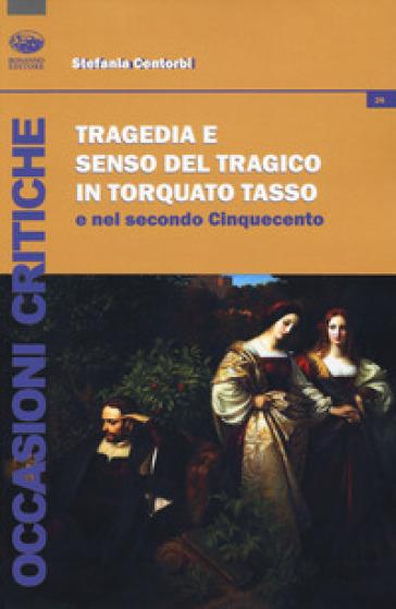 Tragedia e senso del tragico in Torquato Tasso e nel secondo Cinquecento - Stefania Centorbi  