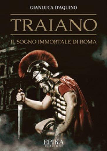 Traiano. Il sogno immortale di Roma - Gianluca D'Aquino |