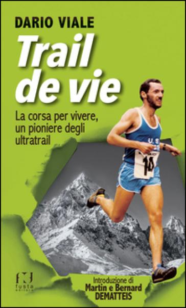 Trail de vie. La corsa per vivere, un pioniere degli ultratrail - Dario Viale |