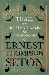Trail of an Artist-Naturalist - The Autobiography of Ernest Thompson Seton