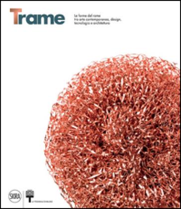 Trame. Le forme del rame tra arte contemporanea, design, tecnologia e architettura. Ediz. italiana e inglese - A. Soldaini |