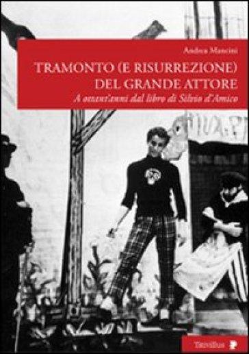 Tramonto (e risurrezione) del grande attore. A ottant'anni dal libro di Silvio d'Amico - Andrea Mancini |